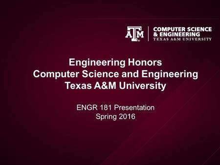 Engineering Honors Computer Science and Engineering Texas A&M University ENGR 181 Presentation Spring 2016.