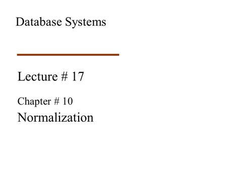 Lecture # 17 Chapter # 10 Normalization Database Systems.
