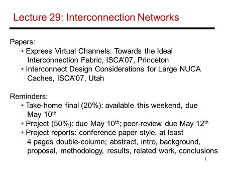 1 Lecture 29: Interconnection Networks Papers: Express Virtual Channels: Towards the Ideal Interconnection Fabric, ISCA'07, Princeton Interconnect Design.