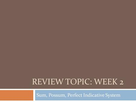 REVIEW TOPIC: WEEK 2 Sum, Possum, Perfect Indicative System.