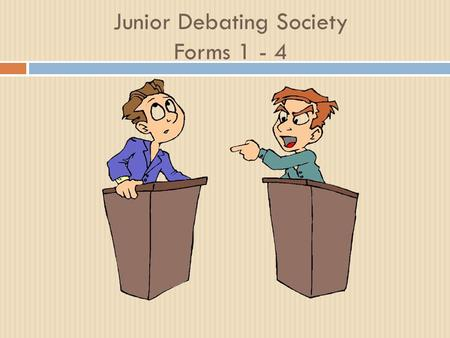 Junior Debating Society Forms 1 - 4. JUNIOR DEBATING SOCIETY FORMS 1 - 4 Every other Wednesday Sign in Sign to volunteer to be a speaker Offer ideas on.