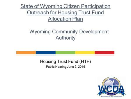 Wyoming Community Development Authority Financing Affordable Housing in Wyoming Housing Trust Fund (HTF) Public Hearing June 9, 2016 State of Wyoming Citizen.