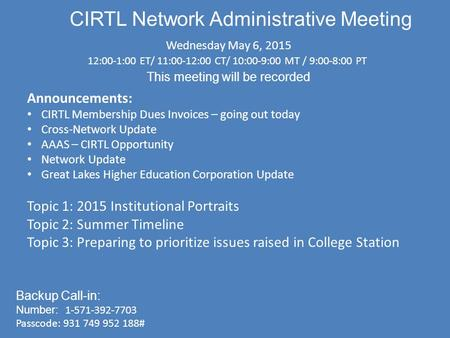 CIRTL Network Administrative Meeting Wednesday May 6, 2015 12:00-1:00 ET/ 11:00-12:00 CT/ 10:00-9:00 MT / 9:00-8:00 PT This meeting will be recorded Backup.