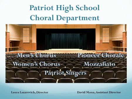 Laura Lazarevich, DirectorDavid Mann, Assistant Director Patriot High School Choral Department.