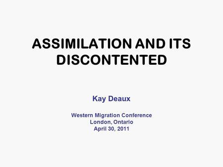 ASSIMILATION AND ITS DISCONTENTED Kay Deaux Western Migration Conference London, Ontario April 30, 2011.