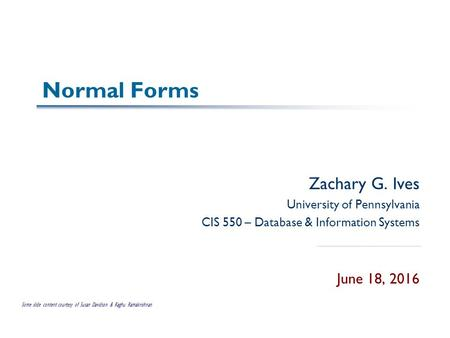 Normal Forms Zachary G. Ives University of Pennsylvania CIS 550 – Database & Information Systems June 18, 2016 Some slide content courtesy of Susan Davidson.