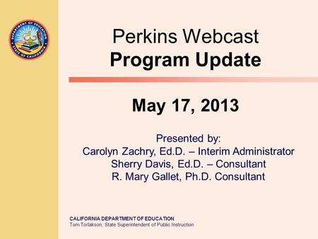 CALIFORNIA DEPARTMENT OF EDUCATION Tom Torlakson, State Superintendent of Public Instruction Perkins Webcast Program Update May 17, 2013 Presented by: