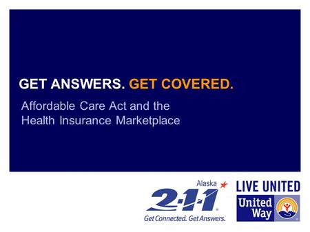 GET ANSWERS. GET COVERED. Affordable Care Act and the Health Insurance Marketplace.