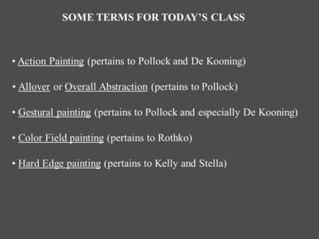 SOME TERMS FOR TODAY'S CLASS Action Painting (pertains to Pollock and De Kooning) Allover or Overall Abstraction (pertains to Pollock) Gestural painting.