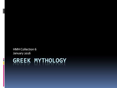 HMH Collection 6 January 2016. Essential Questions 1. Why do myths endure? 2. How is Greek mythology evident in our world today? 3. What is the origin.