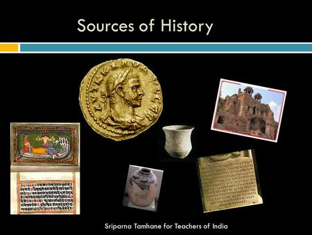Sources of History Sriparna Tamhane for Teachers of India.