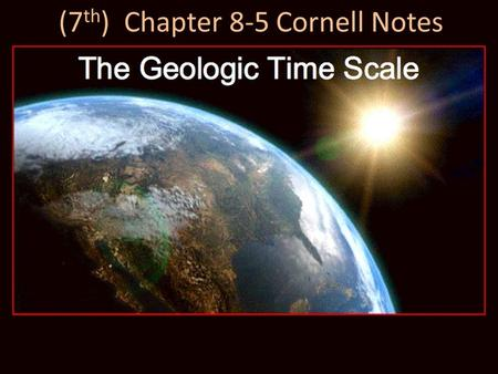 (7 th ) Chapter 8-5 Cornell Notes. Chapter 8-5 Key Questions Why is the geologic time scale used to show Earth's history? What were early Precambrian.