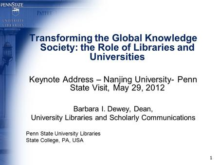 1 Transforming the Global Knowledge Society: the Role of Libraries and Universities Keynote Address – Nanjing University- Penn State Visit, May 29, 2012.
