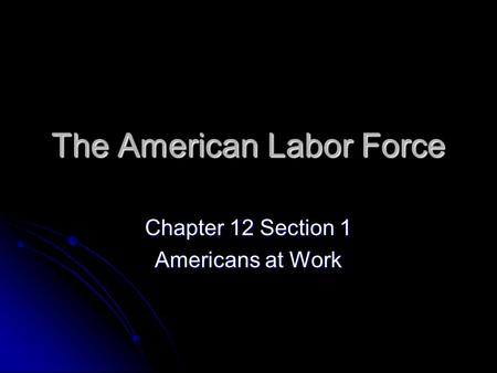 The American Labor Force Chapter 12 Section 1 Americans at Work.