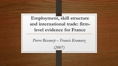 Employment, skill structure and international trade: firm- level evidence for France Pierre Biscourp – Francis Kramarz (2007)