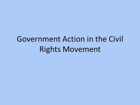 Government Action in the Civil Rights Movement. Civil Rights Act of 1957 Provided government protections for African- Americans to vote – Not a powerful.