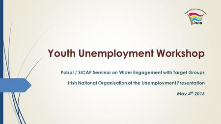 Youth Unemployment Workshop Pobal / SICAP Seminar on Wider Engagement with Target Groups Irish National Organisation of the Unemployment Presentation May.