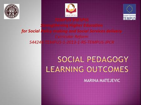 MARINA MATEJEVIC TEMPUS SHESPSS Strengthening Higher Education for Social Policy making and Social Services delivery Curricular Reform 544246-TEMPUS-1-2013-1-RS-TEMPUS-JPCR.