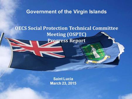 Saint Lucia March 23, 2015 Government of the Virgin Islands OECS Social Protection Technical Committee Meeting (OSPTC) Progress Report.