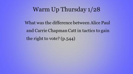 Warm Up Thursday 1/28 What was the difference between Alice Paul and Carrie Chapman Catt in tactics to gain the right to vote? (p.544)