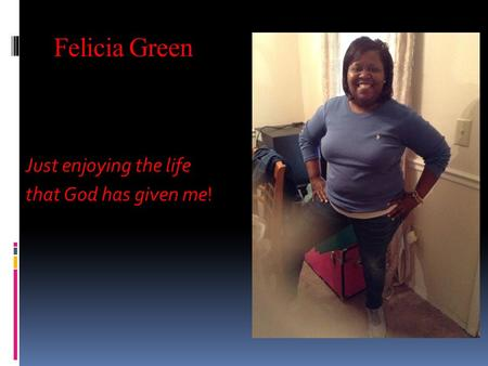 Felicia Green Just enjoying the life that God has given me that God has given me!