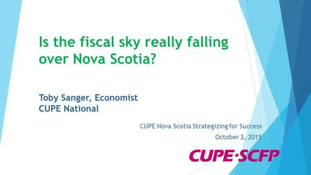 Is the fiscal sky really falling over Nova Scotia? Toby Sanger, Economist CUPE National CUPE Nova Scotia Strategizing for Success October 2, 2015.