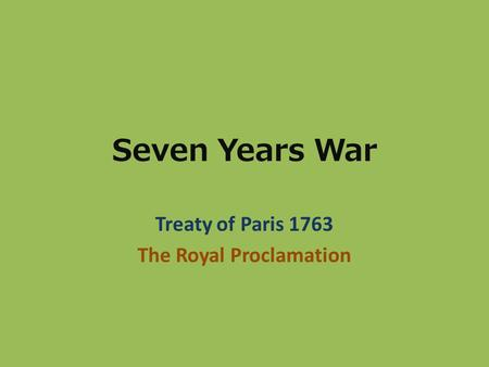 Seven Years War Treaty of Paris 1763 The Royal Proclamation.