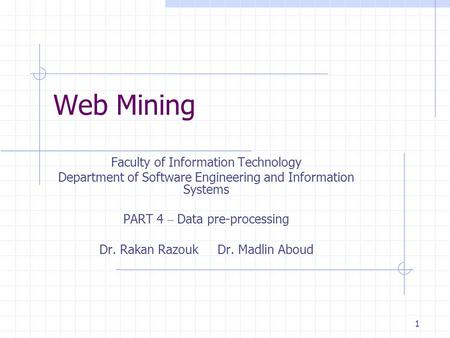 1 Web Mining Faculty of Information Technology Department of Software Engineering and Information Systems PART 4 – Data pre-processing Dr. Rakan Razouk.