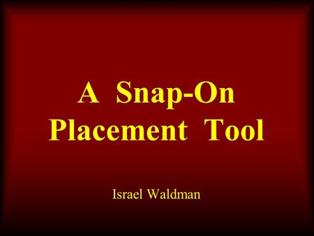 A Snap-On Placement Tool Israel Waldman. Introduction.