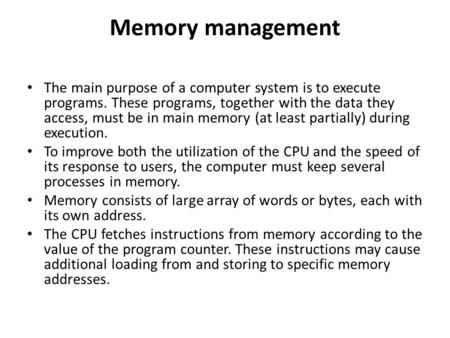Memory management The main purpose of a computer system is to execute programs. These programs, together with the data they access, must be in main memory.
