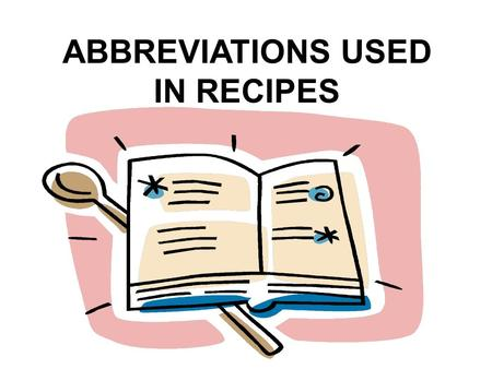 ABBREVIATIONS USED IN RECIPES. Very small measure Dash = dash p. = pinch sp. = speck f.g. = few grains.