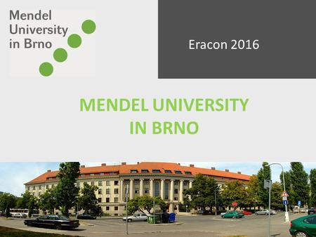 MENDEL UNIVERSITY IN BRNO Eracon 2016. Brno population : 380,000 people centre of the South Moravian Region University city /68, 000 students/ 6 universities.