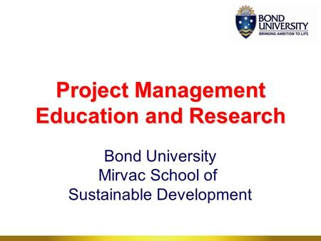 Project Management Education and Research Bond University Mirvac School of Sustainable Development.