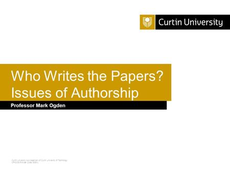 Curtin University is a trademark of Curtin University of Technology CRICOS Provider Code 00301J Professor Mark Ogden Who Writes the Papers? Issues of Authorship.