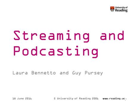 © University of Reading 2006www.reading.ac. uk 18 June 2016 Streaming and Podcasting Laura Bennetto and Guy Pursey.