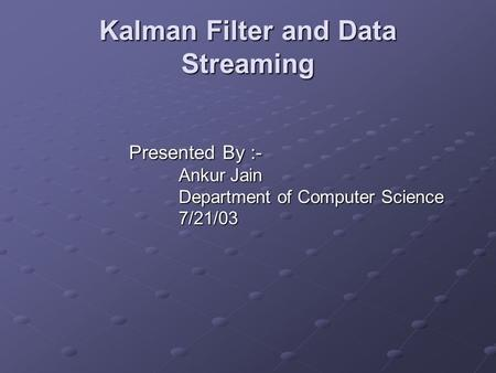Kalman Filter and Data Streaming Presented By :- Ankur Jain Department of Computer Science 7/21/03.