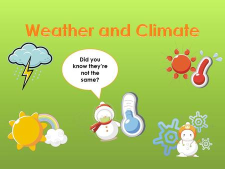 Did you know they're not the same?. Daily condition of Earth's atmosphere Specific – 44 F, 30% rain, 8 mph wind, 43% humidity Weather changes every day.