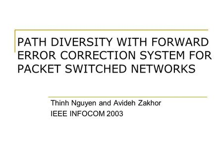 PATH DIVERSITY WITH FORWARD ERROR CORRECTION SYSTEM FOR PACKET SWITCHED NETWORKS Thinh Nguyen and Avideh Zakhor IEEE INFOCOM 2003.