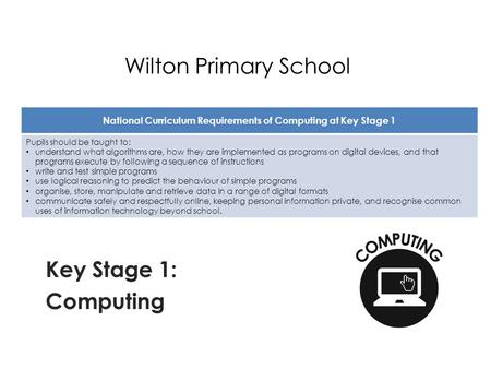 Wilton Primary School Key Stage 1: Computing National Curriculum Requirements of Computing at Key Stage 1 Pupils should be taught to: understand what algorithms.