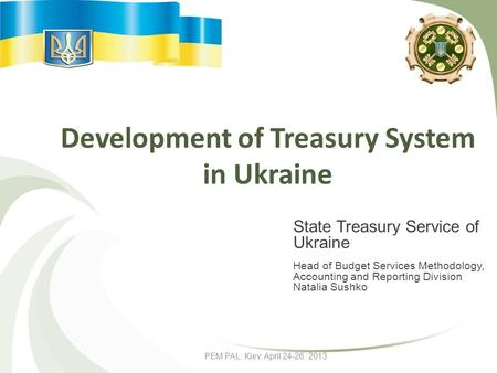PEM PAL, Kiev, April 24-26, 2013 Development of Treasury System in Ukraine State Treasury Service of Ukraine Head of Budget Services Methodology, Accounting.