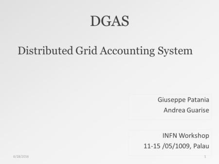 DGAS Distributed Grid Accounting System INFN Workshop 11-15 /05/1009, Palau Giuseppe Patania Andrea Guarise 6/18/20161.