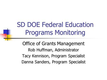 SD DOE Federal Education Programs Monitoring Office of Grants Management Rob Huffman, Administrator Tacy Kennison, Program Specialist Danna Sanders, Program.