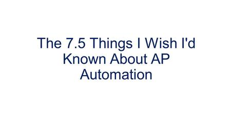 The 7.5 Things I Wish I'd Known About AP Automation.