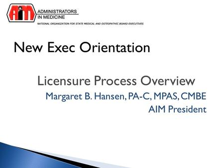 New Exec Orientation Licensure Process Overview Margaret B. Hansen, PA-C, MPAS, CMBE AIM President.
