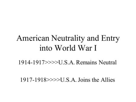 American Neutrality and Entry into World War I 1914-1917>>>>U.S.A. Remains Neutral 1917-1918>>>>U.S.A. Joins the Allies.