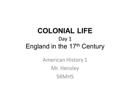 COLONIAL LIFE Day 1 England in the 17 th Century American History 1 Mr. Hensley SRMHS.