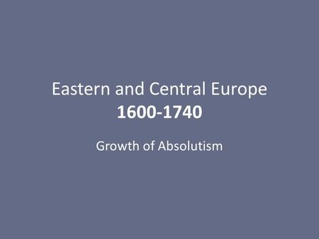 Eastern and Central Europe 1600-1740 Growth of Absolutism.