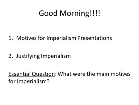 Good Morning!!!! 1.Motives for Imperialism Presentations 2.Justifying Imperialism Essential Question: What were the main motives for Imperialism?