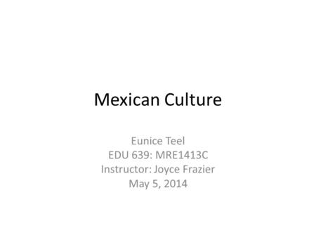 Mexican Culture Eunice Teel EDU 639: MRE1413C Instructor: Joyce Frazier May 5, 2014.