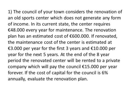 1) The council of your town considers the renovation of an old sports center which does not generate any form of income. In its current state, the center.